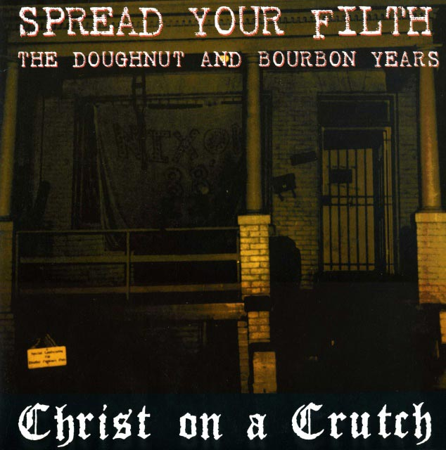 Christ On A Crutch - Spread Your Filth - The Doughnut And Bourbon Years