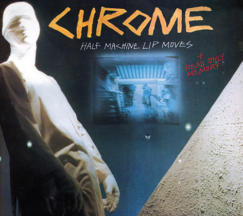 Chrome - Half Machine Lip Moves + Read Only Memory